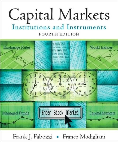 Solution Manual for Capital Markets: Institutions and Instruments, 4th Edition, Frank J. Fabozzi, Franco Modigliani, ISBN: 0136026028, ISBN-13: 9780136026020