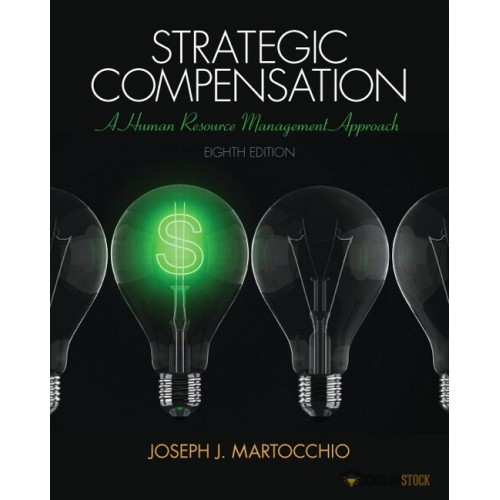 Solution Manual for Strategic Compensation: A Human Resource Management Approach, 8/E 8th Edition : 0133457109